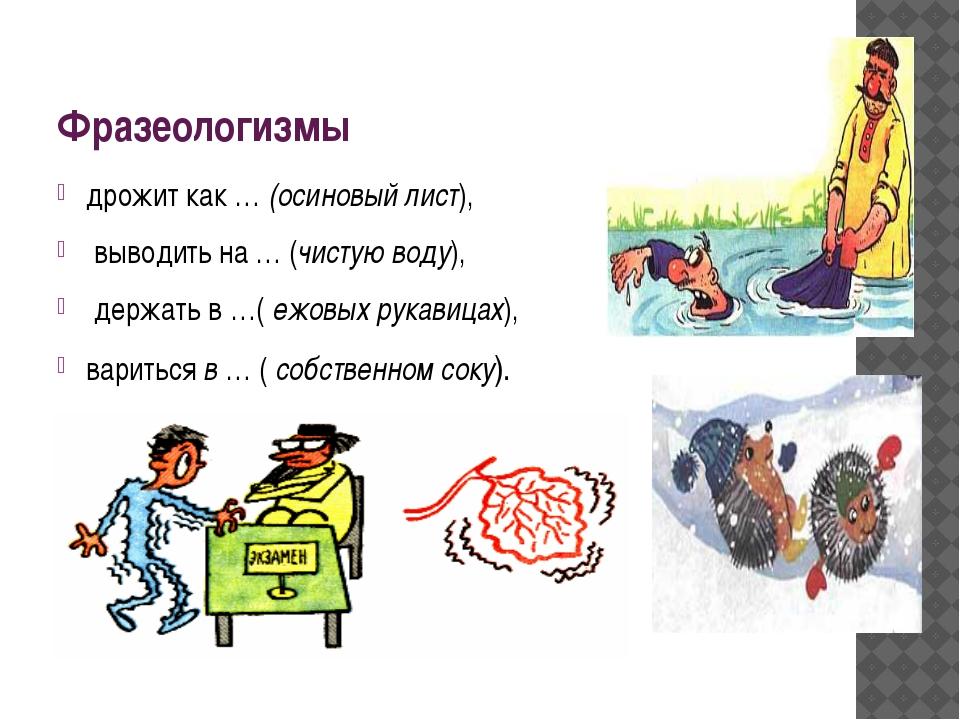 Фразеологизмы дрожит как … (осиновый лист), выводить на … (чистую воду), держ...