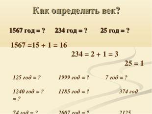 Как определить век? 1567 год = ?234 год = ?25 год = ? 1567 =15 + 1 = 16