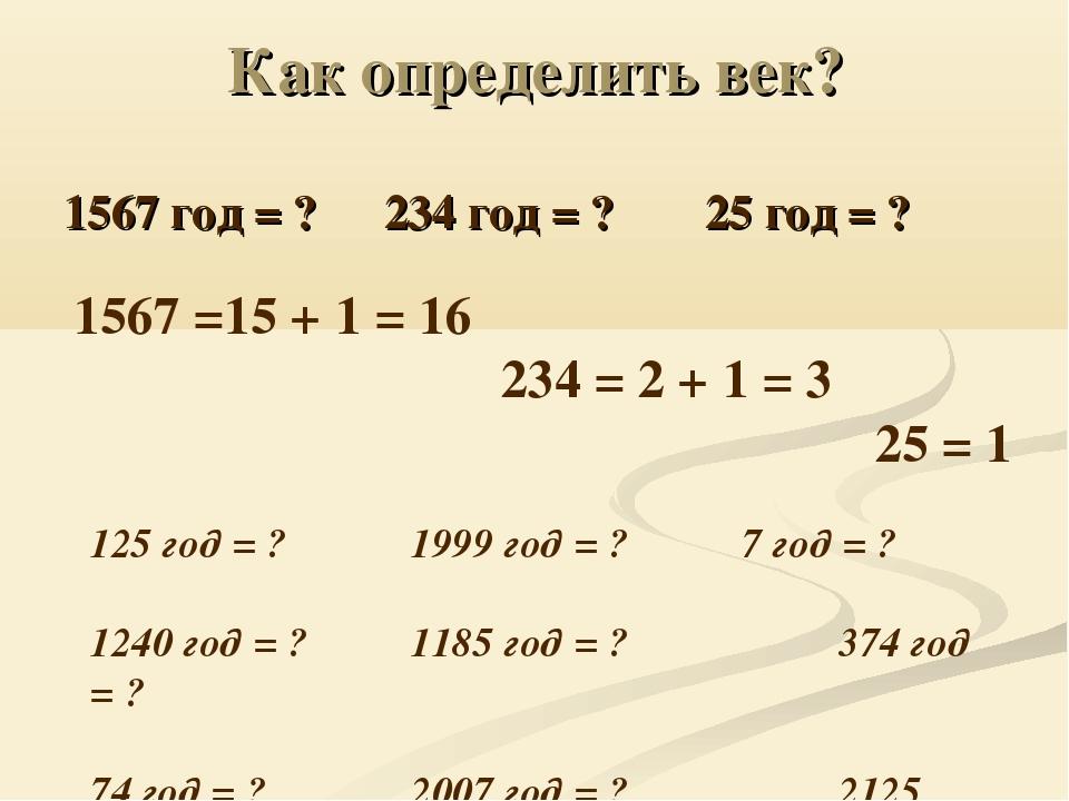 Как определить век? 1567 год = ?234 год = ?25 год = ? 1567 =15 + 1 = 16...