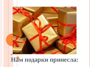 Нам подарки принесла:
