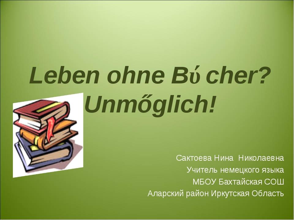 Leben ohne Bǘcher? Unmőglich! Сактоева Нина Николаевна Учитель немецкого язы...