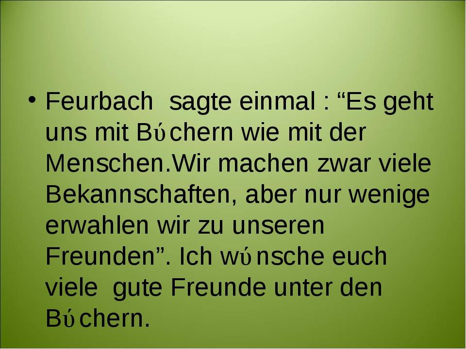"""Feurbach sagte einmal : """"Es geht uns mit Bǘchern wie mit der Menschen.Wir mac..."""