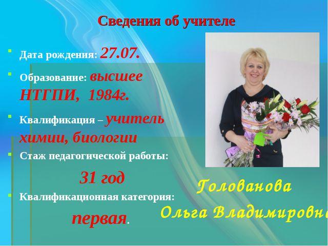 Сведения об учителе Голованова Ольга Владимировна Дата рождения: 27.07. Образ...