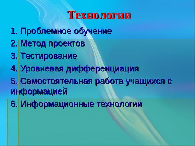 Технологии 1. Проблемное обучение 2. Метод проектов 3. Тестирование 4. Уровн...