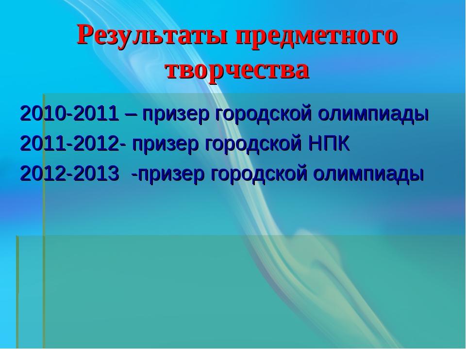 Результаты предметного творчества 2010-2011 – призер городской олимпиады 2011...