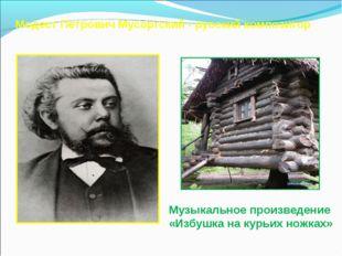 Модест Петрович Мусоргский - русский композитор Музыкальное произведение «Изб