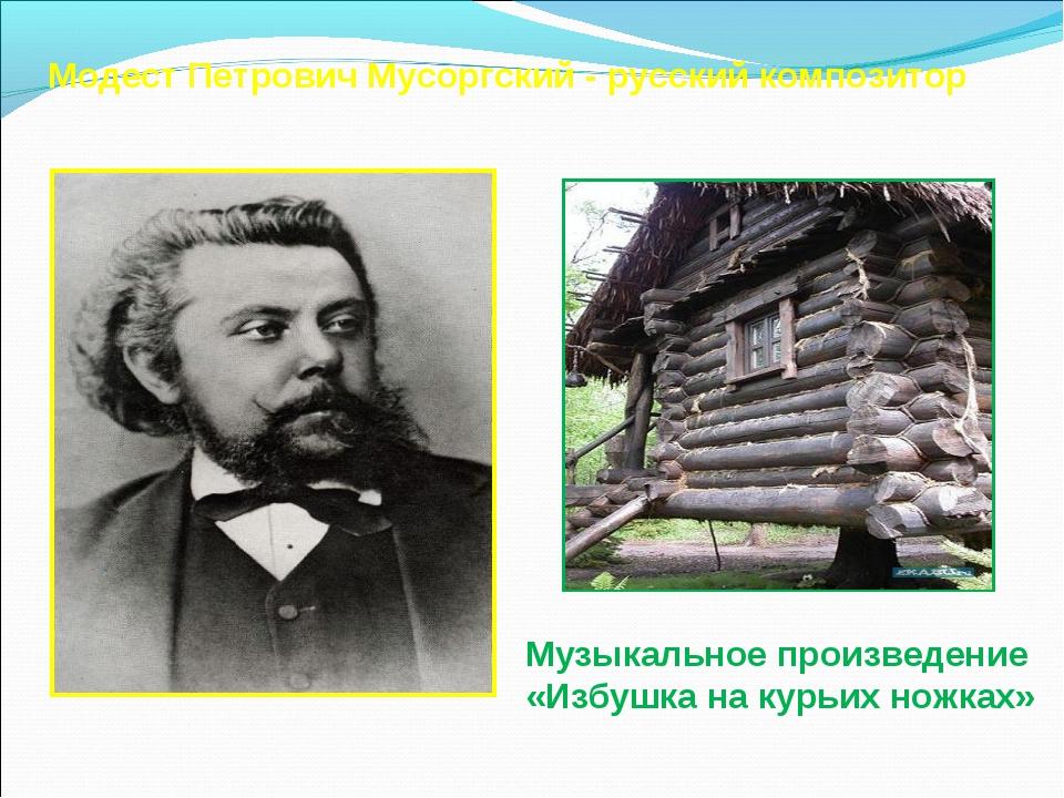 Модест Петрович Мусоргский - русский композитор Музыкальное произведение «Изб...
