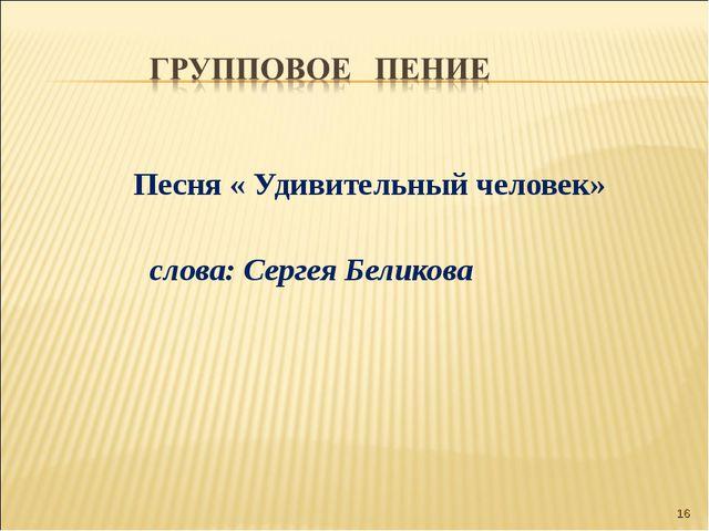 Песня « Удивительный человек» слова: Сергея Беликова *