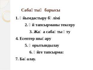 Сабақтың барысы 1. Ұйымдастыру бөлімі 2. Үй тапсырманы тексеру 3. Жаңа с