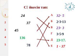 Сәйкесін тап: 4 1 24 2 37 3 45 4 136 5 78 А 32∙ 5 Б 2∙3∙13 В 23∙ 3 Г 3∙5∙9 Д