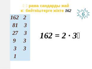 Құрама сандарды жай көбейткіштерге жікте 162 162 = 2 ∙ 3⁴ 6 162 2 81 3 27 3 9