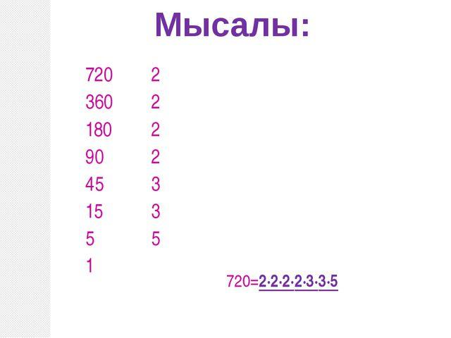Мысалы: 720 360 180 90 45 15 5 1 2 2 2 2 3 3 5 720=2·2·2·2·3·3·5