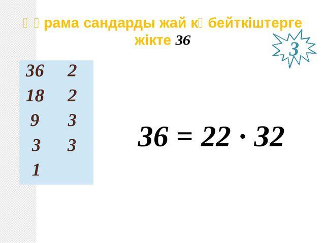36 = 22 ∙ З2 Құрама сандарды жай көбейткіштерге жікте 36 3 36 2 18 2 9 3 3 3 1