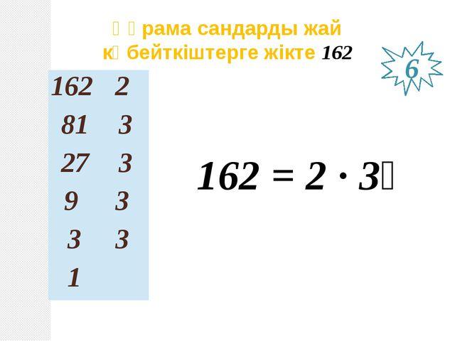 Құрама сандарды жай көбейткіштерге жікте 162 162 = 2 ∙ 3⁴ 6 162 2 81 3 27 3 9...