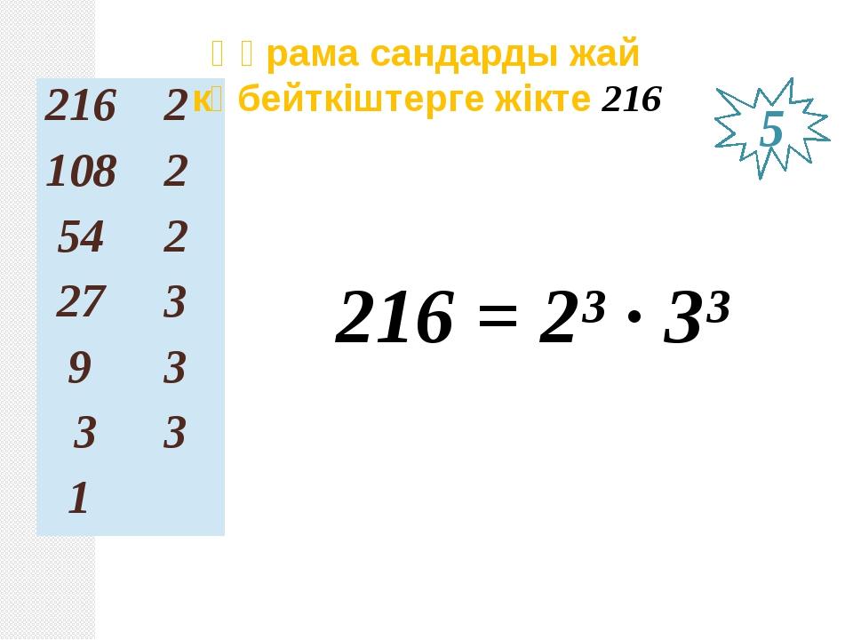 216 = 2³ ∙ 3³ Құрама сандарды жай көбейткіштерге жікте 216 5 216 2 108 2 54 2...
