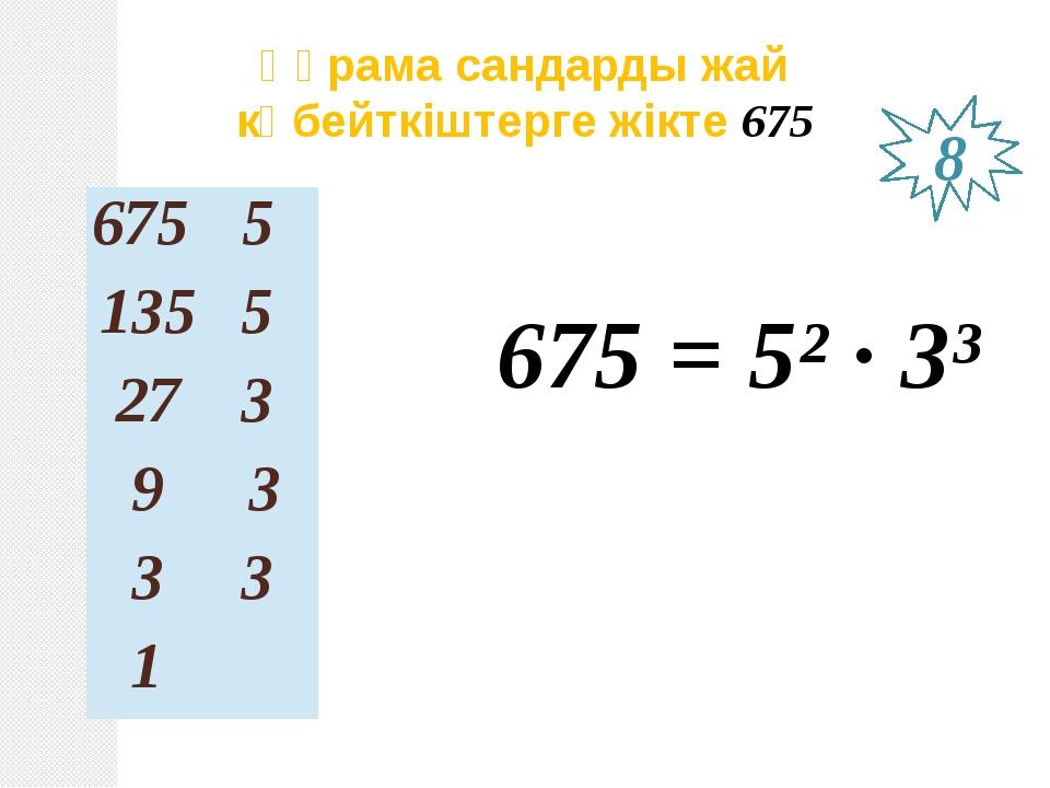 Құрама сандарды жай көбейткіштерге жікте 675 675 = 5² ∙ 3³ 8 675 5 135 5 27 3...
