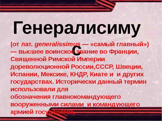 Генералисимус (отлат.generalissimus— «самый главный») — высшеевоинское зв...