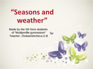 "Made by the 5th form students of ""Multiprofile gymnasium"" Teacher: Zhubanishc"