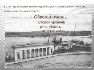 В 1784 году Екатерина Великая подписала указ «Устроить крепость большую Севас