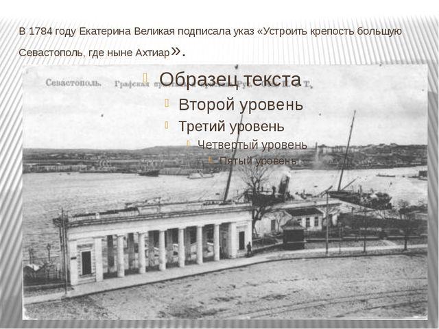 В 1784 году Екатерина Великая подписала указ «Устроить крепость большую Севас...