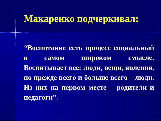 """Макаренко подчеркивал: """"Воспитание есть процесс социальный в самом широком см..."""