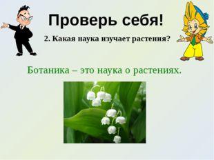 Проверь себя! 2. Какая наука изучает растения? Ботаника – это наука о растени