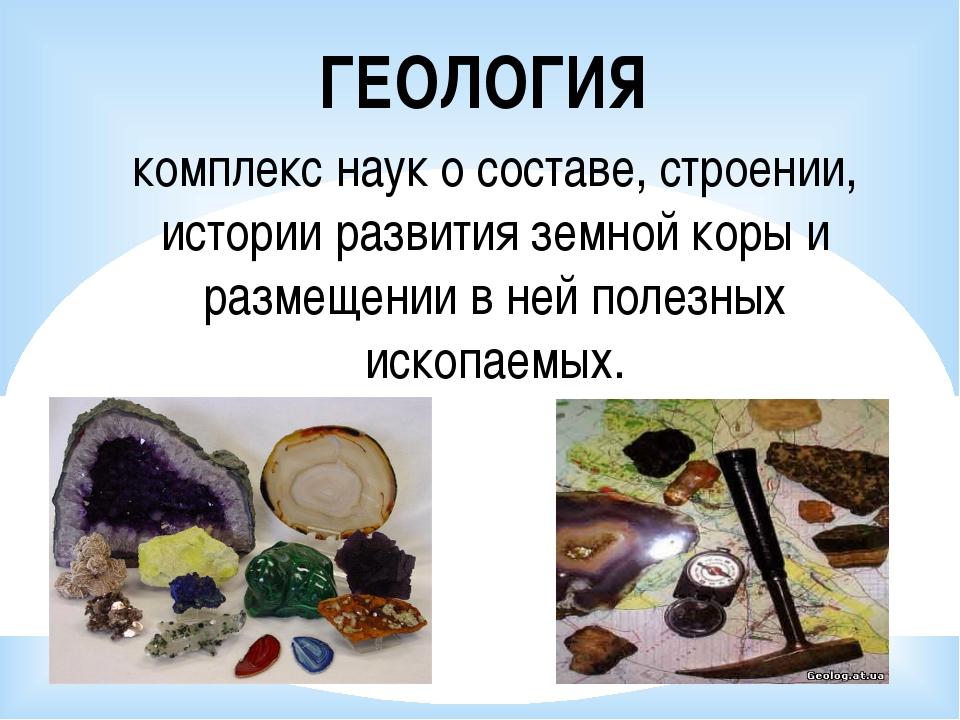 ГЕОЛОГИЯ комплекс наук о составе, строении, истории развития земной коры и ра...
