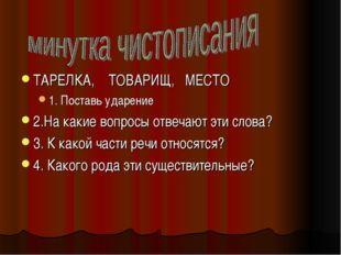 ТАРЕЛКА, ТОВАРИЩ, МЕСТО 1. Поставь ударение 2.На какие вопросы отвечают эти с