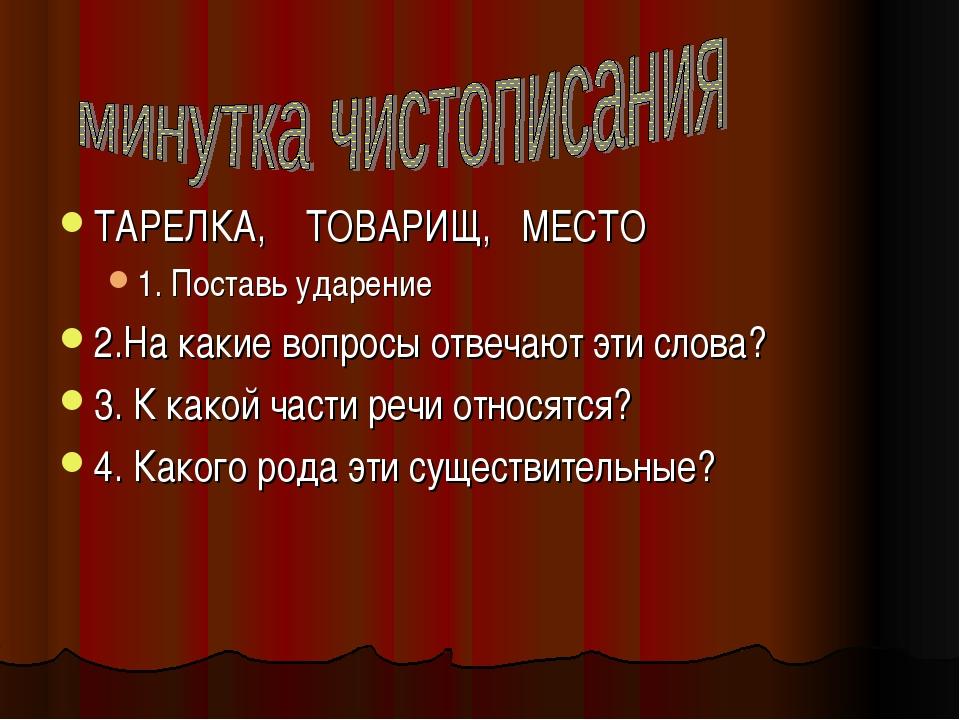ТАРЕЛКА, ТОВАРИЩ, МЕСТО 1. Поставь ударение 2.На какие вопросы отвечают эти с...