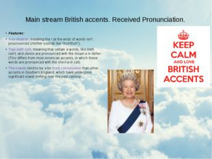 Main stream British accents. Received Pronunciation. Features: Non-rhoticity,