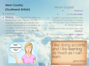 West Country (Southwest British) Features: Rhoticity, meaning that the letter