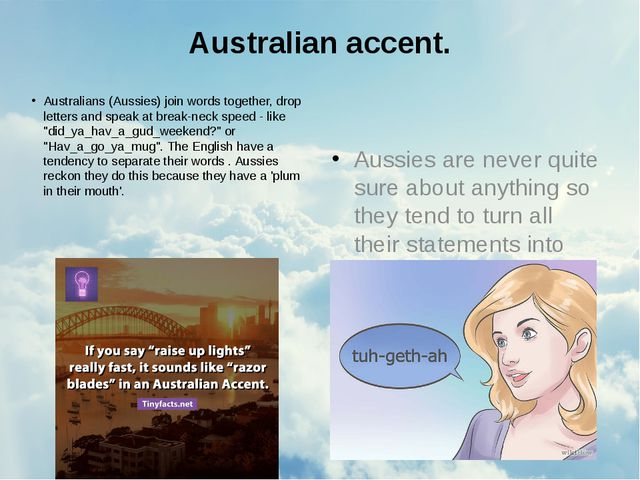 Australian accent. Australians (Aussies) join words together, drop letters an...