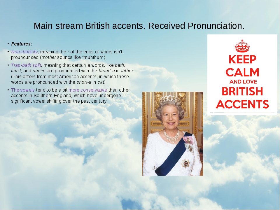 Main stream British accents. Received Pronunciation. Features: Non-rhoticity,...