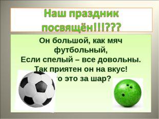 Он большой, как мяч футбольный, Если спелый – все довольны. Так приятен он на