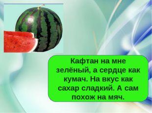 Кафтан на мне зелёный, а сердце как кумач. На вкус как сахар сладкий. А сам п