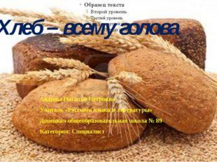 Хлеб – всему голова Авдеева Наталья Петровна Учитель «Русского языка и литера