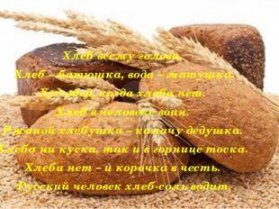 Хлеб всему голова. Хлеб – батюшка, вода – матушка. Худ обед, когда хлеба нет