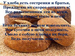 У хлеба есть сестренки и братья, Предлагаю их скорее отгадать я! Все родстве