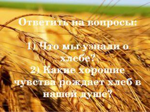 Ответить на вопросы: 1) Что мы узнали о хлебе? 2) Какие хорошие чувства рожд