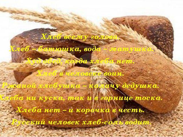 Хлеб всему голова. Хлеб – батюшка, вода – матушка. Худ обед, когда хлеба нет...