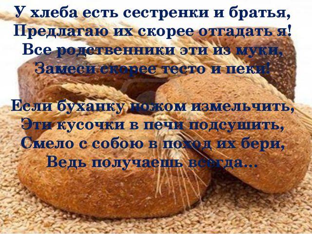 У хлеба есть сестренки и братья, Предлагаю их скорее отгадать я! Все родстве...
