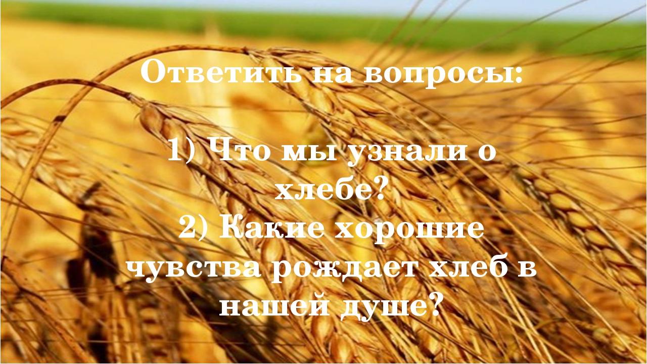Ответить на вопросы: 1) Что мы узнали о хлебе? 2) Какие хорошие чувства рожд...