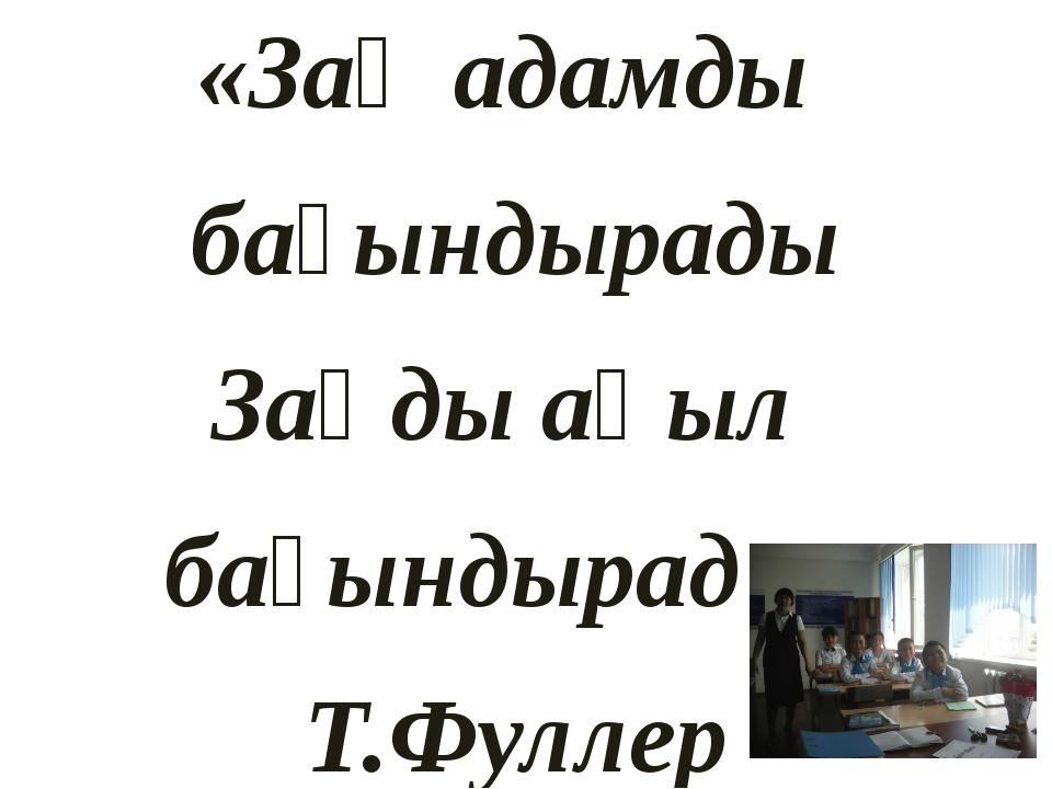 «Заң адамды бағындырады Заңды ақыл бағындырады» Т.Фуллер