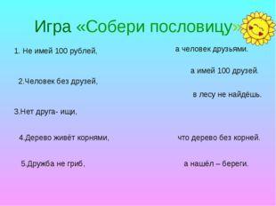 Игра «Собери пословицу» 1. Не имей 100 рублей, 2.Человек без друзей, 3.Нет др