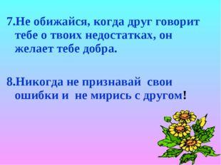 7.Не обижайся, когда друг говорит тебе о твоих недостатках, он желает тебе до