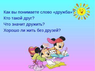 Как вы понимаете слово «дружба»?  Кто такой друг?  Что значит дружить? Хор