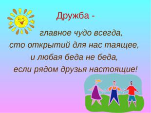 Дружба - главное чудо всегда, сто открытий для нас таящее, и любая беда не бе