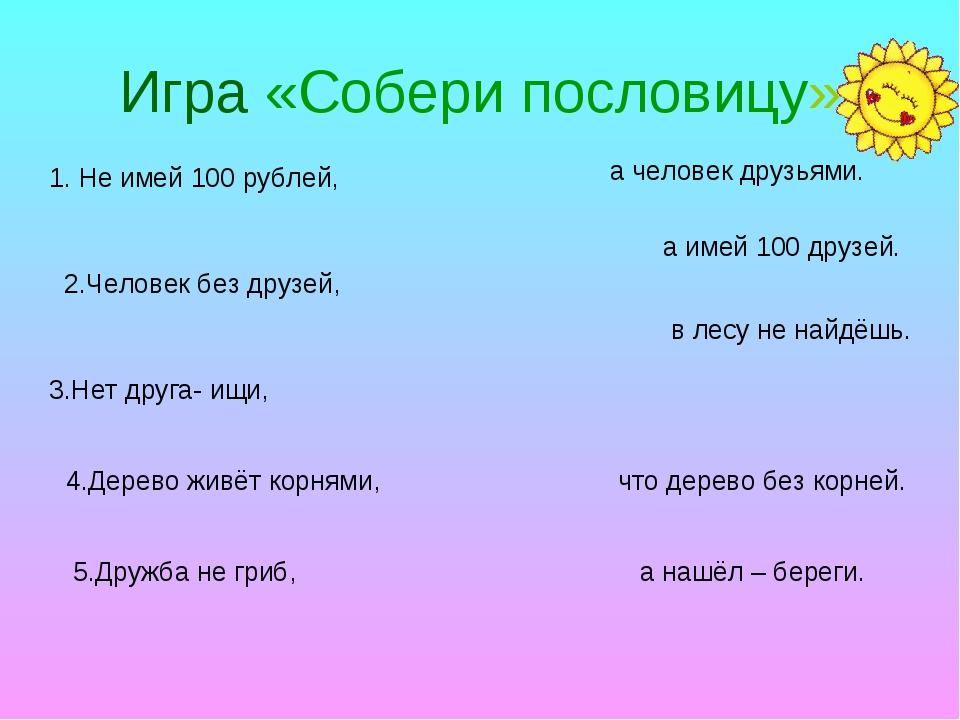 Игра «Собери пословицу» 1. Не имей 100 рублей, 2.Человек без друзей, 3.Нет др...