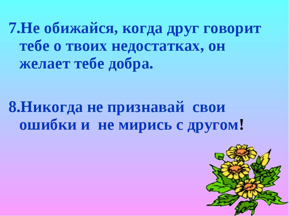 7.Не обижайся, когда друг говорит тебе о твоих недостатках, он желает тебе до...