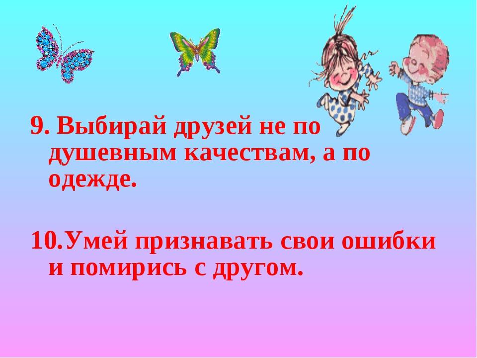 9. Выбирай друзей не по душевным качествам, а по одежде. 10.Умей признавать с...